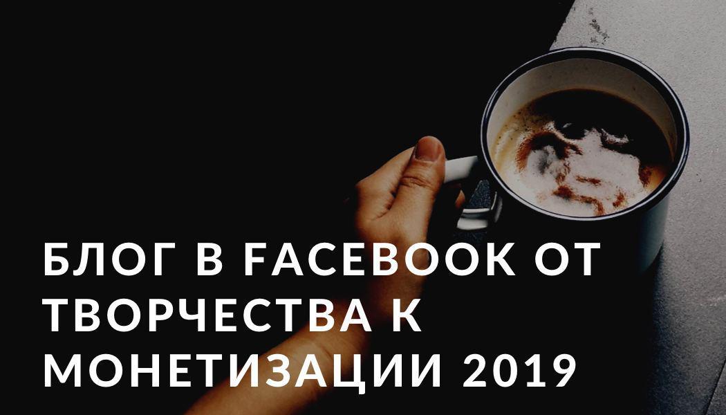 Блог в Facebook от творчества к монетизации 2019